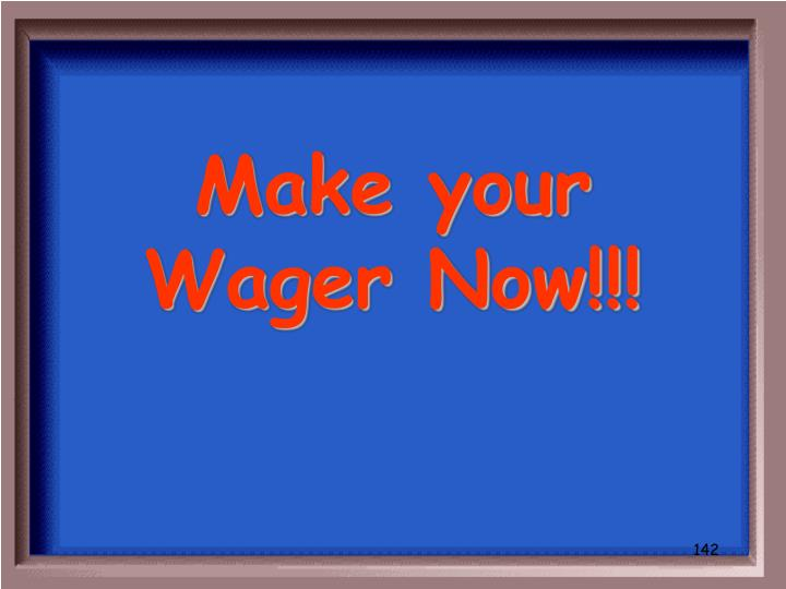 Make your Wager Now!!!