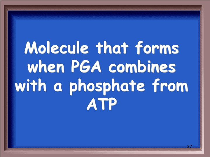 Molecule that forms when PGA combines with a phosphate from ATP