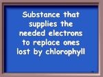 substance that supplies the needed electrons to replace ones lost by chlorophyll