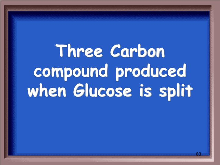 Three Carbon compound produced when Glucose is split