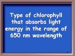 type of chlorophyll that absorbs light energy in the range of 650 nm wavelength