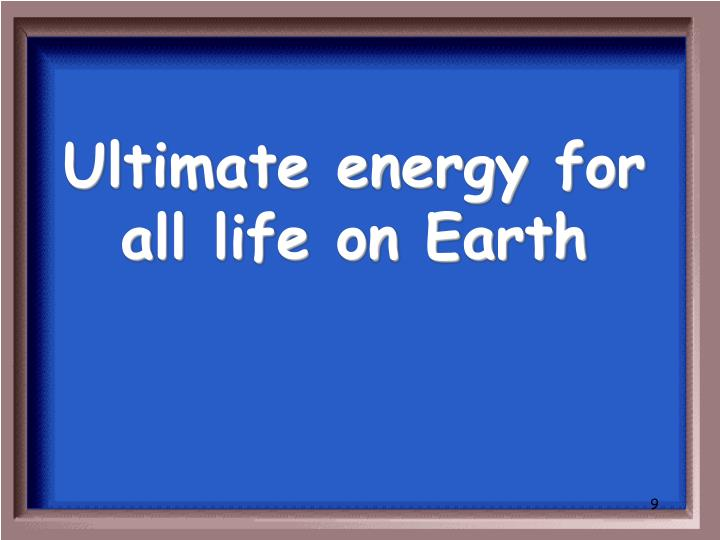 Ultimate energy for all life on Earth