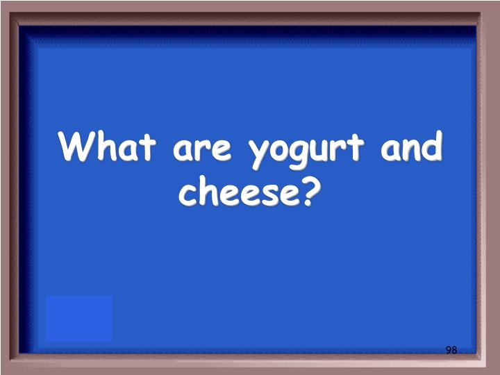What are yogurt and cheese?