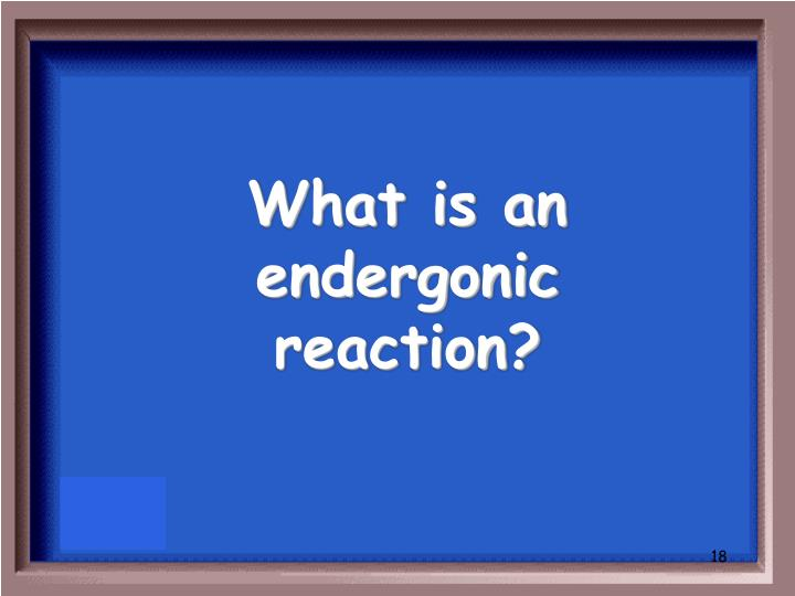 What is an endergonic reaction?