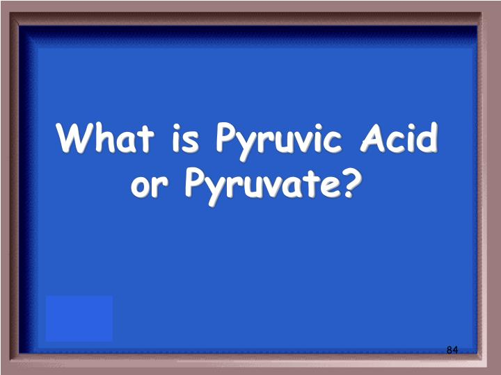 What is Pyruvic Acid or Pyruvate?