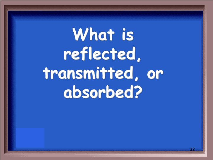 What is reflected, transmitted, or absorbed?