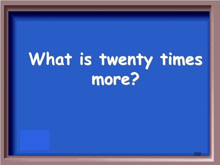 What is twenty times more?