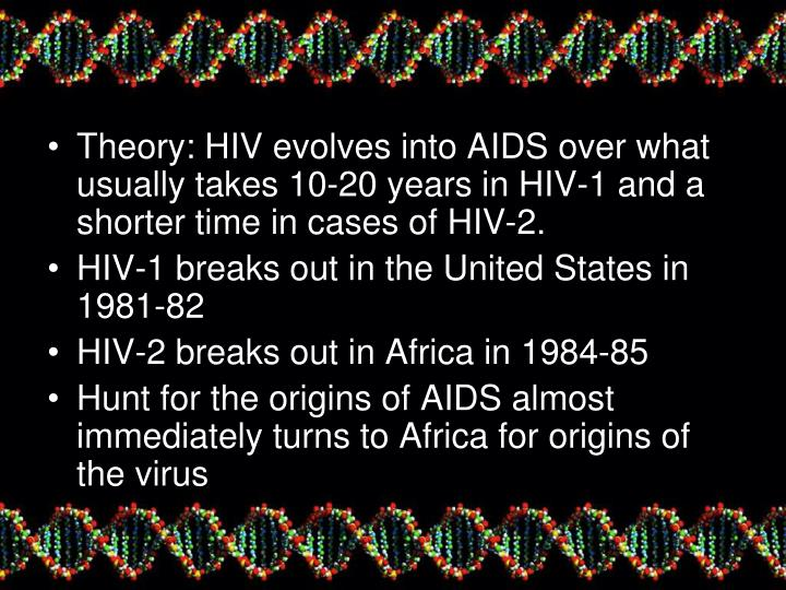 Theory: HIV evolves into AIDS over what usually takes 10-20 years in HIV-1 and a shorter time in cases of HIV-2.