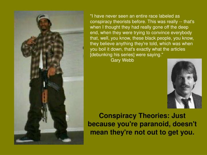 """I have never seen an entire race labeled as conspiracy theorists before. This was really -- that's when I thought they had really gone off the deep end, when they were trying to convince everybody that, well, you know, these black people, you know, they believe anything they're told, which was when you boil it down, that's exactly what the articles [debunking his series] were saying."" Gary Webb"