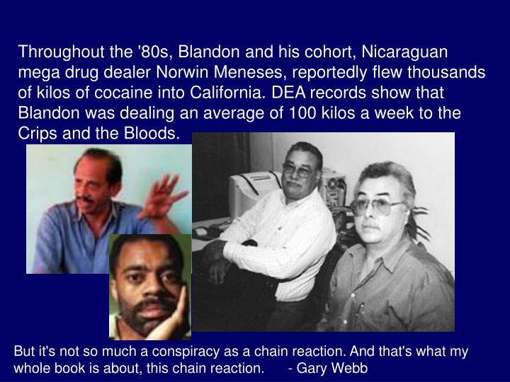 Throughout the '80s, Blandon and his cohort, Nicaraguan mega drug dealer Norwin Meneses, reportedly flew thousands of kilos of cocaine into California. DEA records show that Blandon was dealing an average of 100 kilos a week to the Crips and the Bloods.