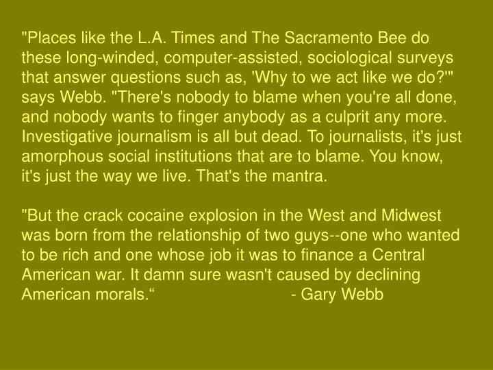 """Places like the L.A. Times and The Sacramento Bee do these long-winded, computer-assisted, sociological surveys that answer questions such as, 'Why to we act like we do?'"" says Webb. ""There's nobody to blame when you're all done, and nobody wants to finger anybody as a culprit any more. Investigative journalism is all but dead. To journalists, it's just amorphous social institutions that are to blame. You know, it's just the way we live. That's the mantra."