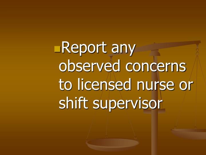 Report any observed concerns to licensed nurse or shift supervisor