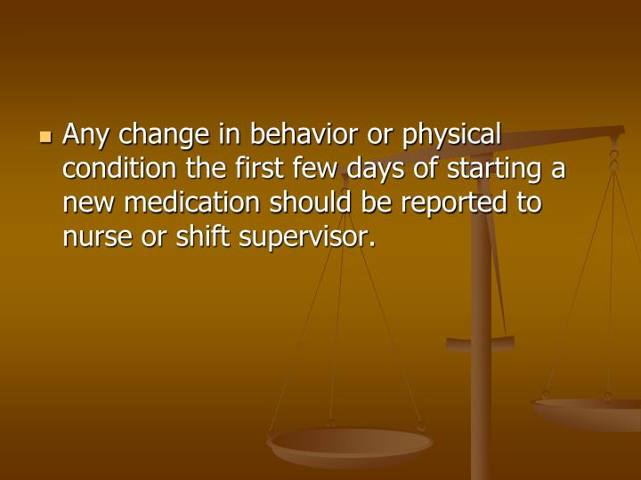 Any change in behavior or physical condition the first few days of starting a new medication should be reported to nurse or shift supervisor.