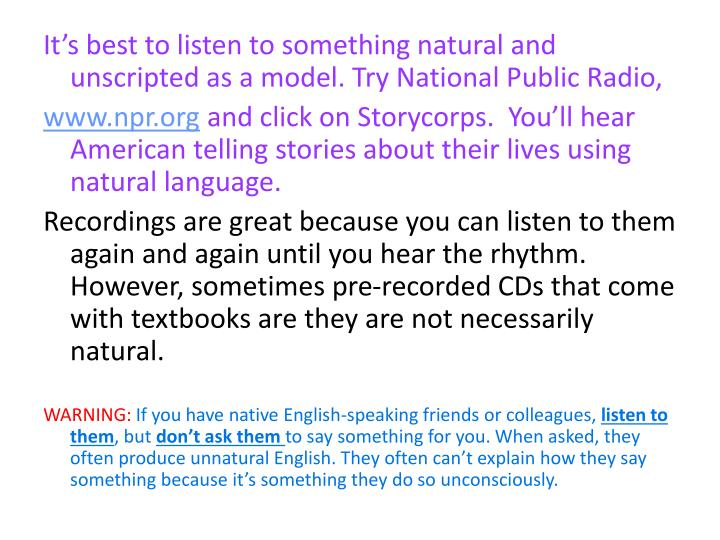 It's best to listen to something natural and unscripted as a model. Try National Public Radio,
