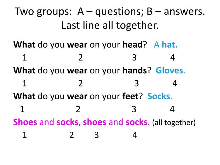Two groups:  A – questions; B – answers.  Last line all together.
