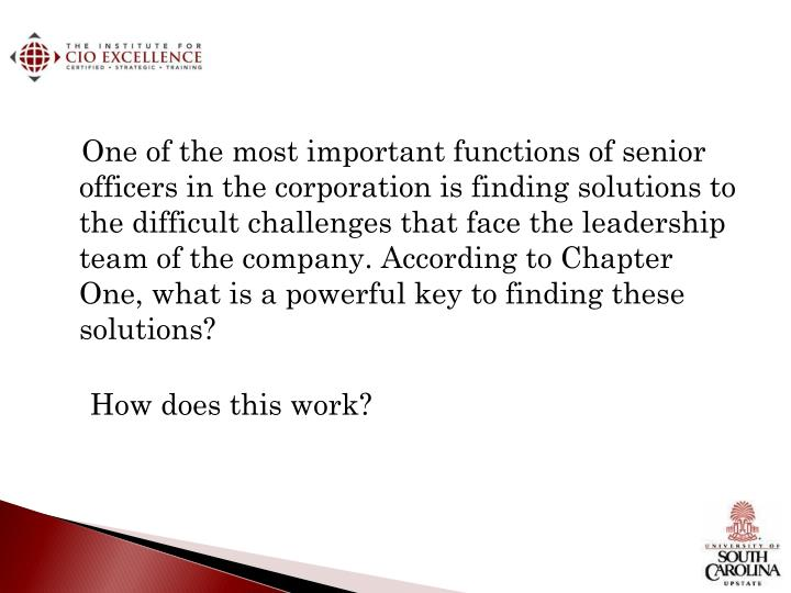 One of the most important functions of senior officers in the corporation is finding solutions to the difficult challenges that face the leadership team of the company. According to Chapter One, what is a powerful key to finding these solutions?