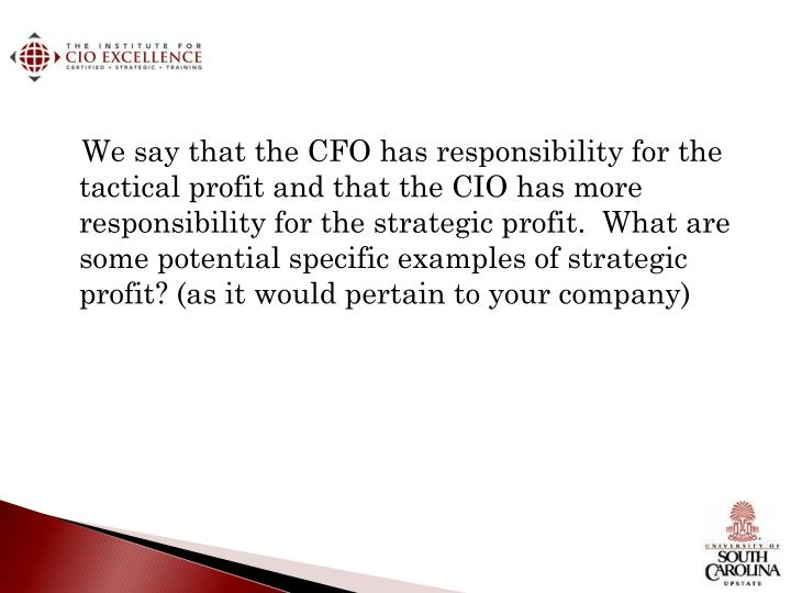 We say that the CFO has responsibility for the tactical profit and that the CIO has more responsibility for the strategic profit.  What are some potential specific examples of strategic profit? (as it would pertain to your company)