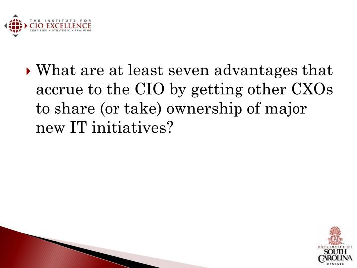 What are at least seven advantages that accrue to the CIO by getting other CXOs to share (or take) ownership of major new IT initiatives?