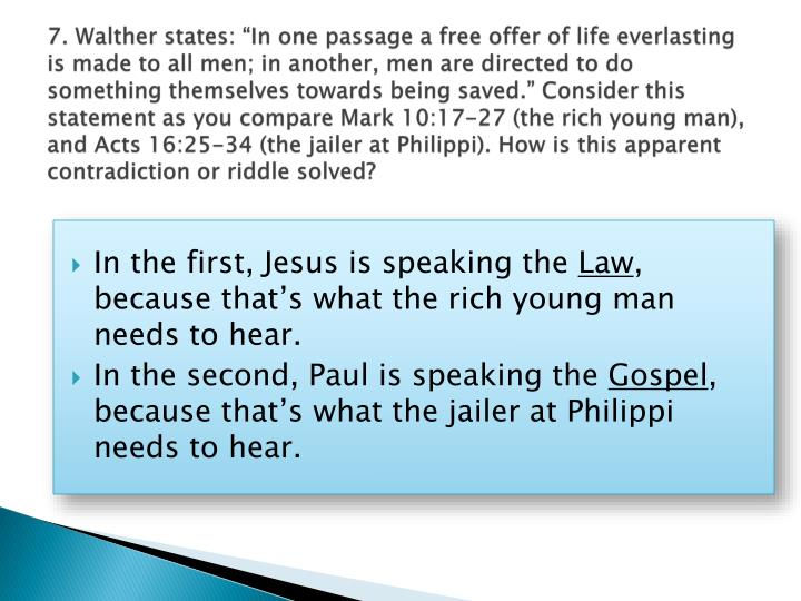 "7. Walther states: ""In one passage a free offer of life everlasting is made to all men; in another, men are directed to do something themselves towards being saved."" Consider this statement as you compare Mark 10:17-27 (the rich young man), and Acts 16:25-34 (the jailer at Philippi). How is this apparent contradiction or riddle solved?"