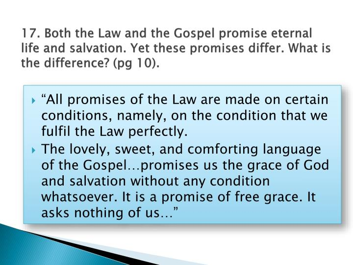 17. Both the Law and the Gospel promise eternal life and salvation. Yet these promises differ. What is the difference? (pg 10).