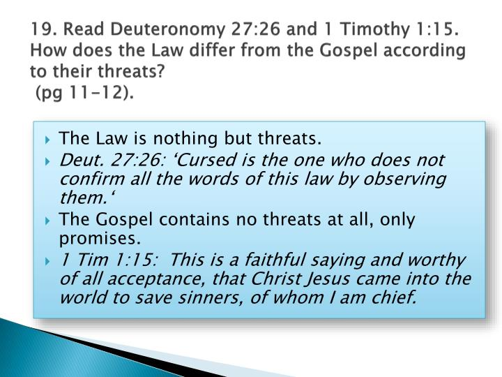 19. Read Deuteronomy 27:26 and 1 Timothy 1:15. How does the Law differ from the Gospel according to their threats?