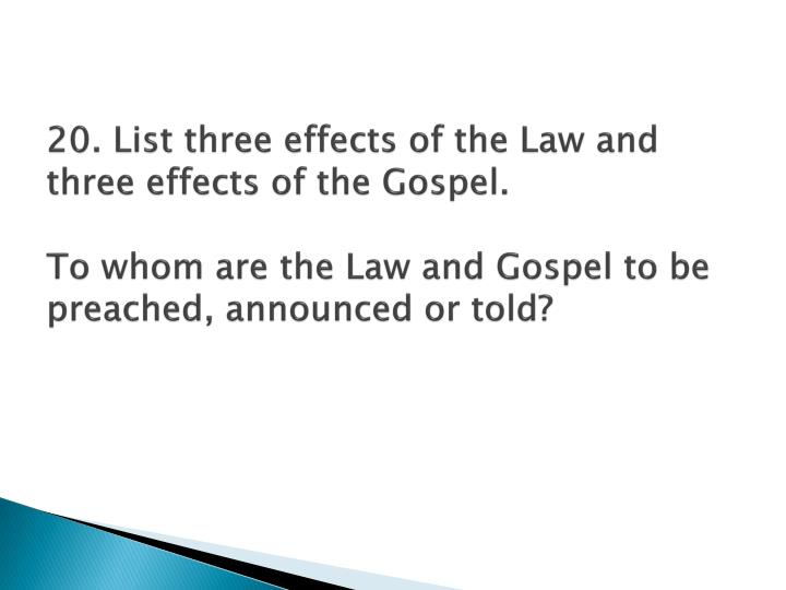 20. List three effects of the Law and three effects of the Gospel.
