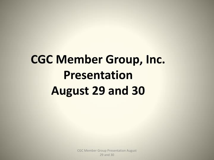 Cgc member group inc presentation august 29 and 30