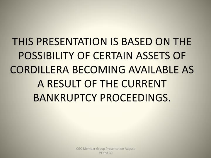 THIS PRESENTATION IS BASED ON THE POSSIBILITY OF CERTAIN ASSETS OF CORDILLERA BECOMING AVAILABLE AS A RESULT OF THE CURRENT BANKRUPTCY PROCEEDINGS.