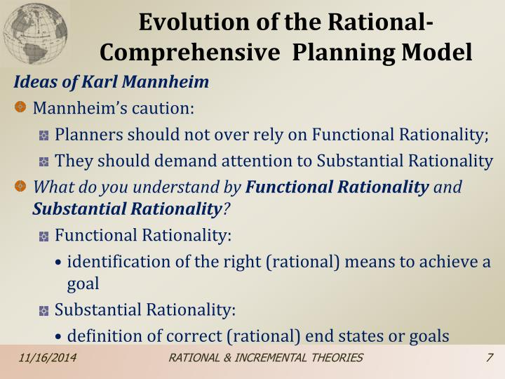 what is the rational of planning Rational model:universal method—also known as the rational model—whereby experts would evaluate alternatives in relation to a specified set of goals and then choose the optimum solution the rational model was briefly hegemonic, but this scientific approach to public-policy making was quickly challenged by critics who argued that.