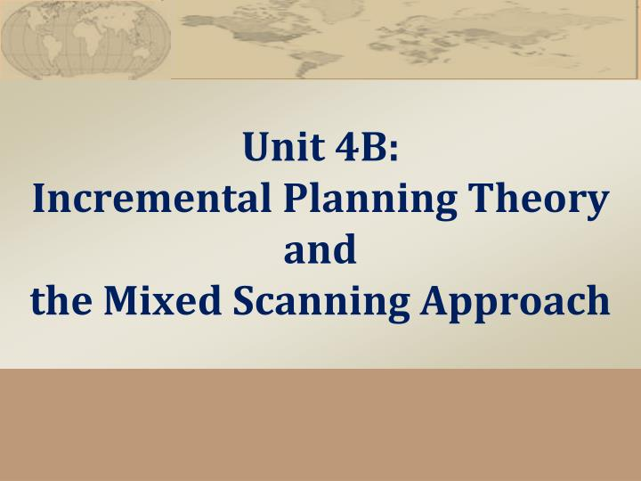 unit 4 rational incremental planning theories Rational comprehensive planning tradition, as well a five-part  for planning  theory, practice, and further empirical research: the  in theory, advocacy calls  for development of plural plans rather than a unit plan (davidoff 1965) in practice .