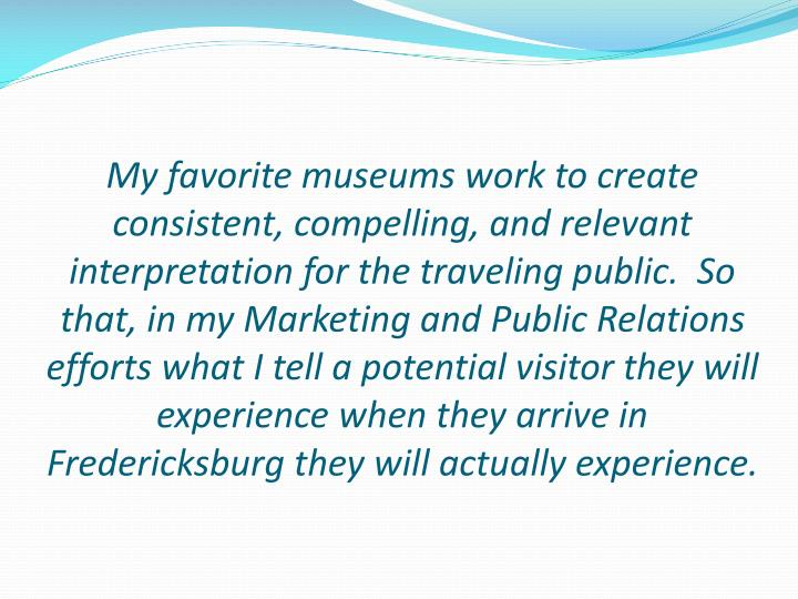 My favorite museums work to create consistent, compelling, and relevant interpretation for the traveling public.  So that, in my Marketing and Public Relations efforts what I tell a potential visitor they will experience when they arrive in Fredericksburg they will actually experience.