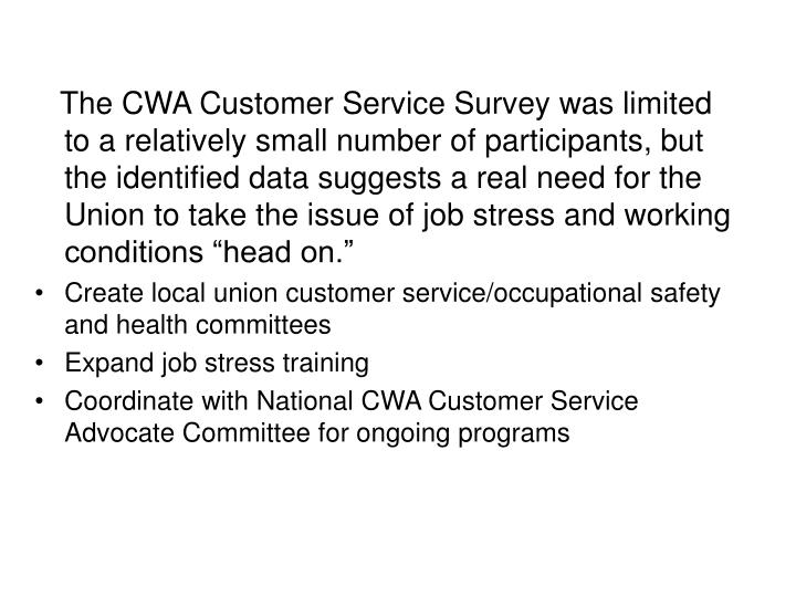 "The CWA Customer Service Survey was limited to a relatively small number of participants, but the identified data suggests a real need for the Union to take the issue of job stress and working conditions ""head on."""