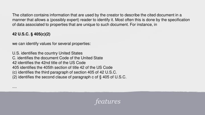 The citation contains information that are used by the creator to describe the cited document in a manner that allows a (possibly expert) reader to identify it. Most often this is done by the specification of data associated to properties that are unique to such document. For instance, in