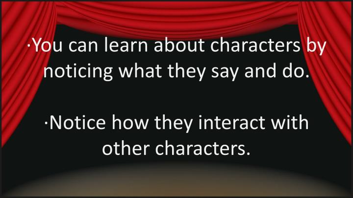 ∙You can learn about characters by noticing what they say and do.
