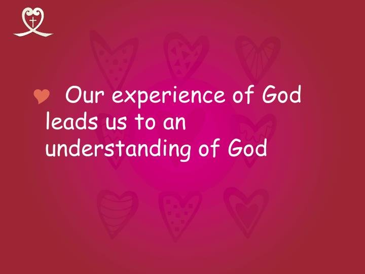 Our experience of God leads us to an understanding of God