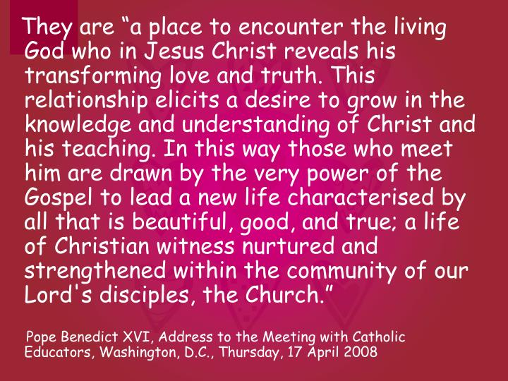 "They are ""a place to encounter the living God who in Jesus Christ reveals his transforming love and truth. This relationship elicits a desire to grow in the knowledge and understanding of Christ and his teaching. In this way those who meet him are drawn by the very power of the Gospel to lead a new life characterised by all that is beautiful, good, and true; a life of Christian witness nurtured and strengthened within the community of our Lord's disciples, the Church."""