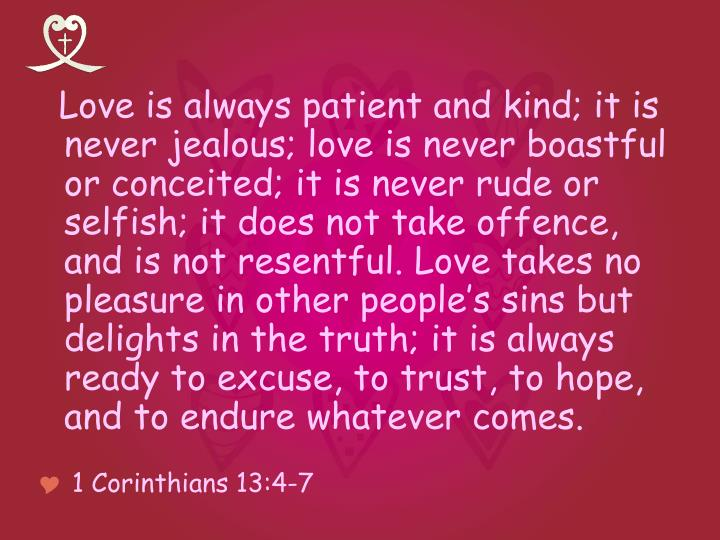 Love is always patient and kind; it is never jealous; love is never boastful or conceited; it is never rude or selfish; it does not take offence, and is not resentful. Love takes no pleasure in other people's sins but delights in the truth; it is always ready to excuse, to trust, to hope, and to endure whatever comes.