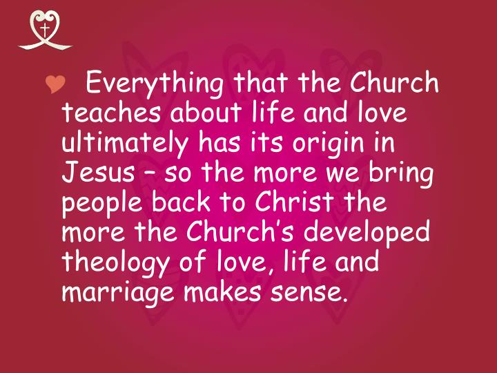 Everything that the Church teaches about life and love ultimately has its origin in Jesus – so the more we bring people back to Christ the more the Church's developed theology of love, life and marriage makes sense.
