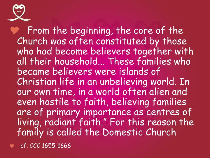 "From the beginning, the core of the Church was often constituted by those who had become believers together with all their household... These families who became believers were islands of Christian life in an unbelieving world. In our own time, in a world often alien and even hostile to faith, believing families are of primary importance as centres of living, radiant faith."" For this reason the family is called the Domestic Church"