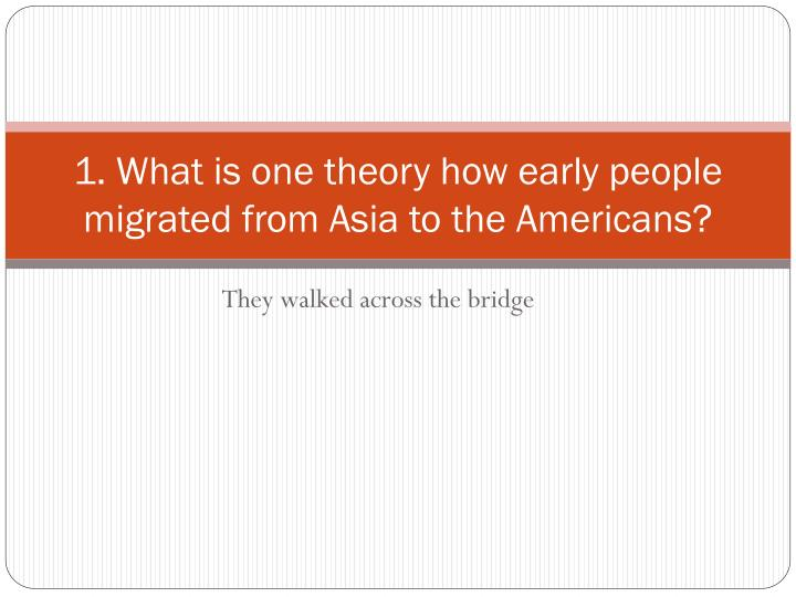 1. What is one theory how early people migrated from Asia to the Americans?