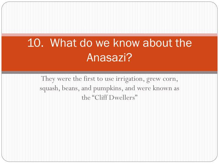 10.  What do we know about the Anasazi?