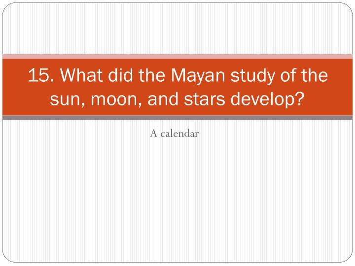 15. What did the Mayan study of the sun, moon, and stars develop?