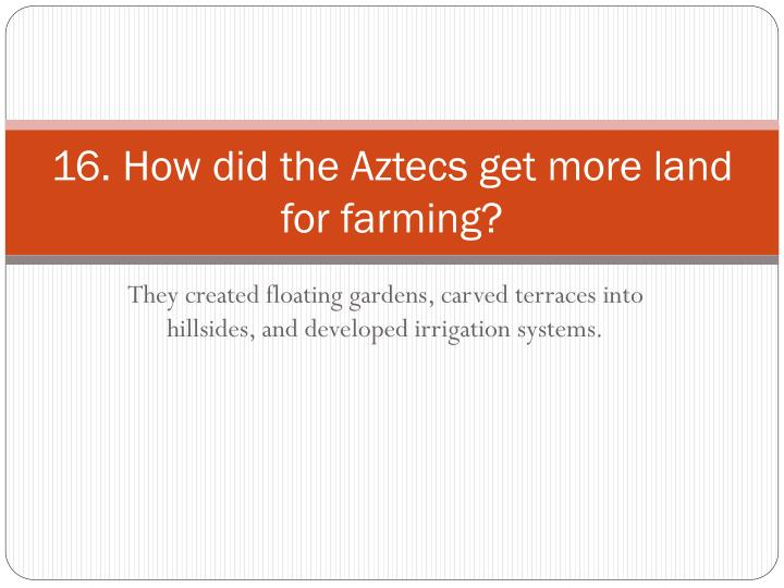 16. How did the Aztecs get more land for farming?