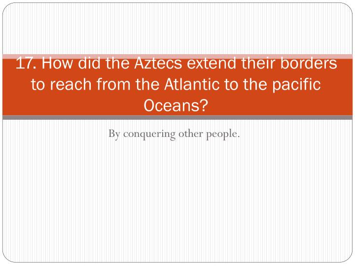 17. How did the Aztecs extend their borders to reach from the Atlantic to the pacific Oceans?