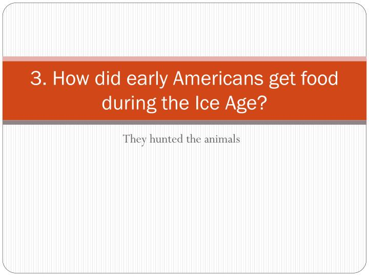 3. How did early Americans get food during the Ice Age?