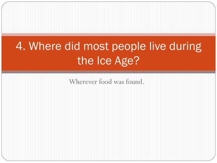 4. Where did most people live during the Ice Age?