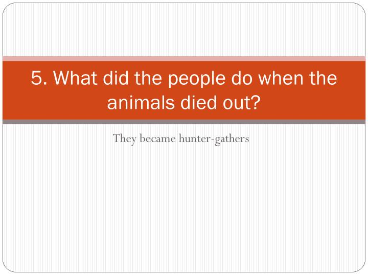 5. What did the people do when the animals died out?