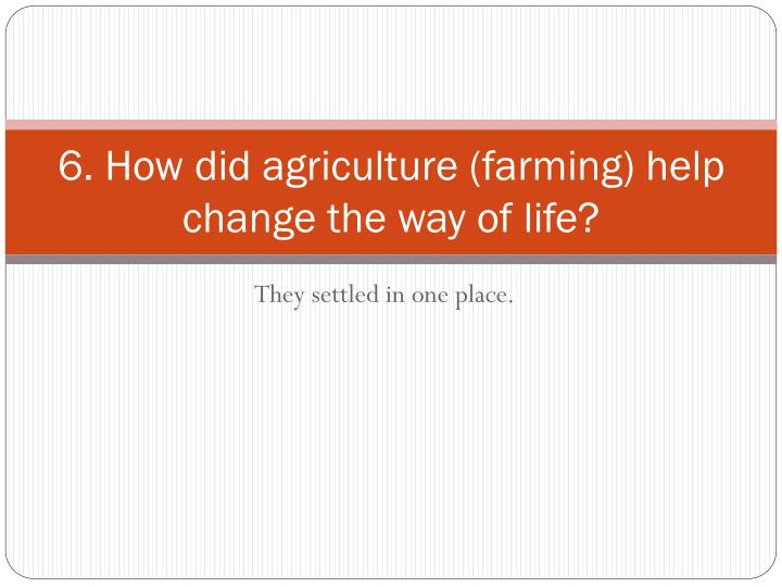 6. How did agriculture (farming) help change the way of life?