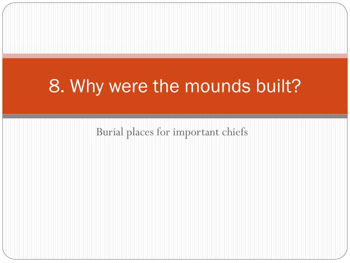 8. Why were the mounds built?