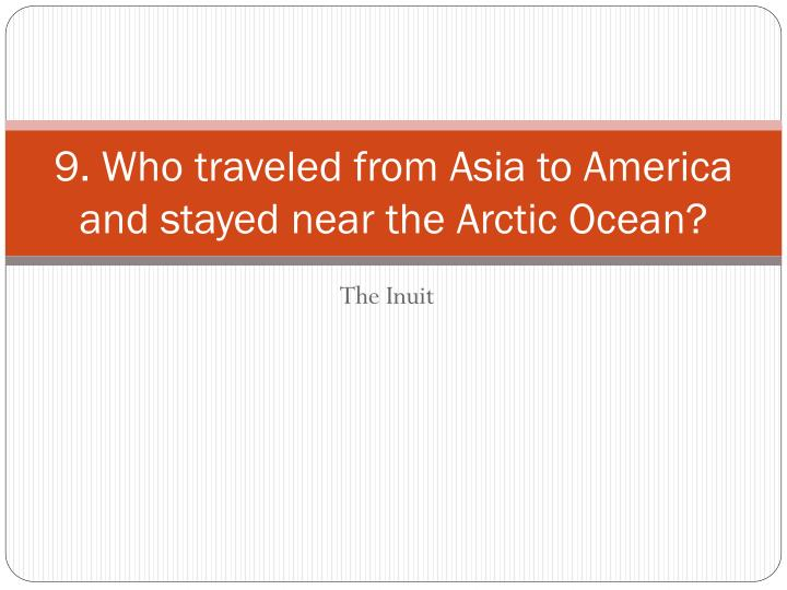 9. Who traveled from Asia to America and stayed near the Arctic Ocean?